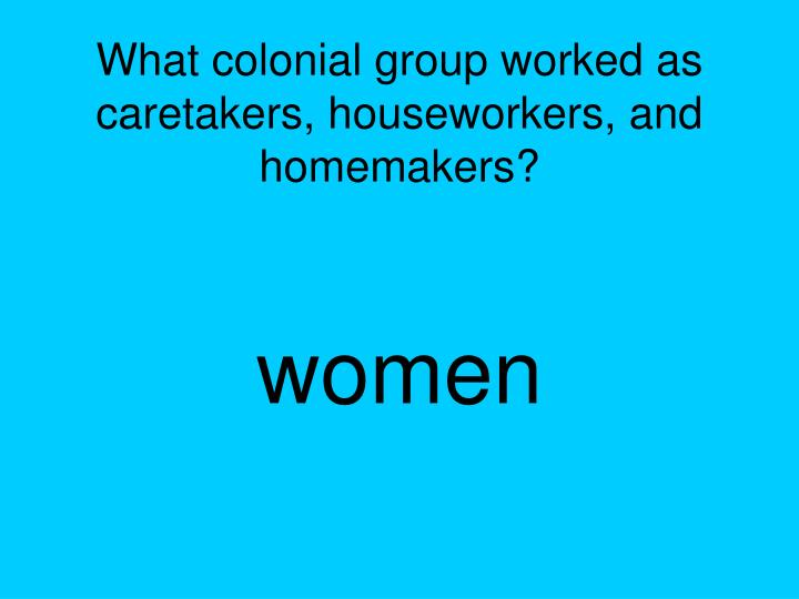 What colonial group worked as caretakers, houseworkers, and homemakers?