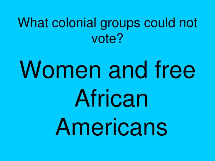 What colonial groups could not vote?