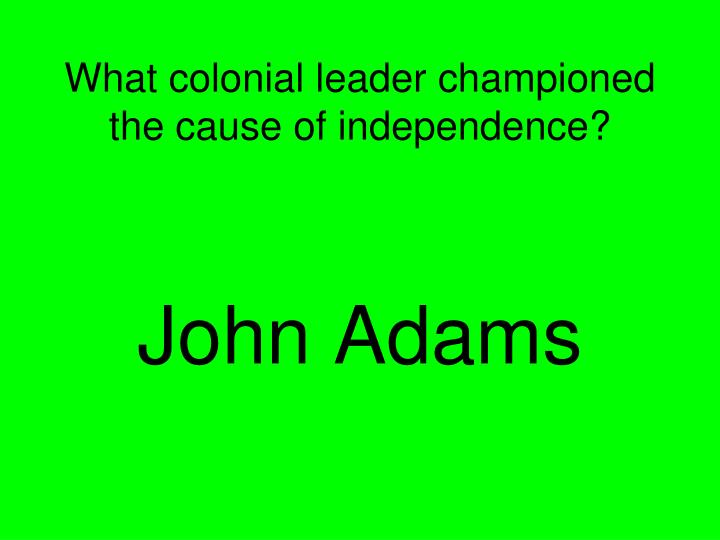 What colonial leader championed the cause of independence?
