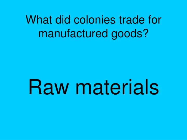 What did colonies trade for manufactured goods?