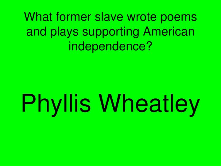 What former slave wrote poems and plays supporting American independence?