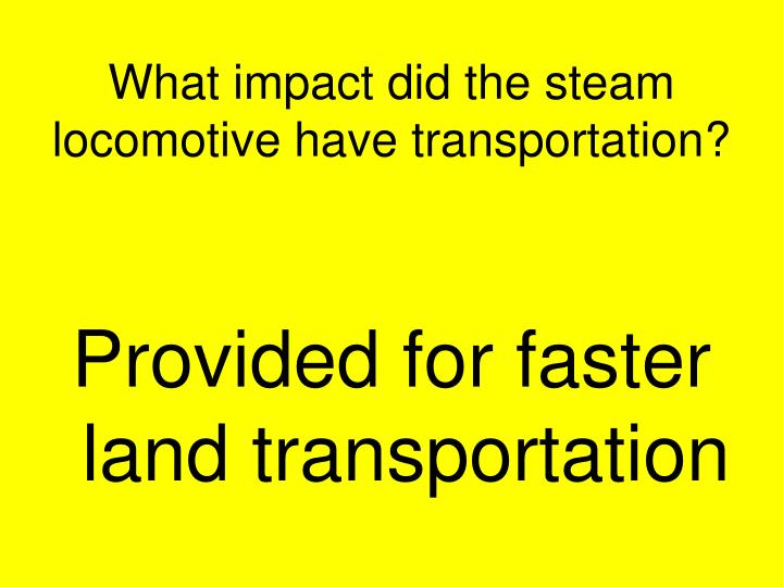 What impact did the steam locomotive have transportation?