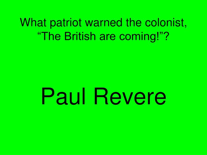 "What patriot warned the colonist, ""The British are coming!""?"
