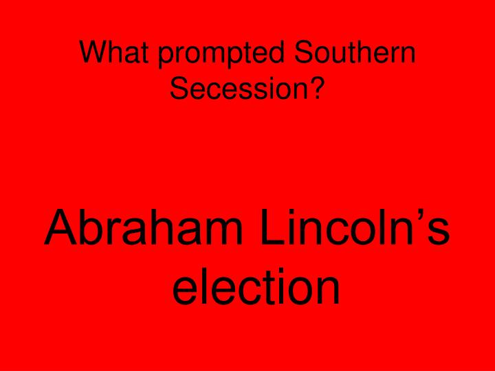 What prompted Southern Secession?