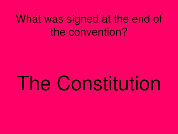 What was signed at the end of the convention?