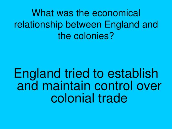 What was the economical relationship between England and the colonies?