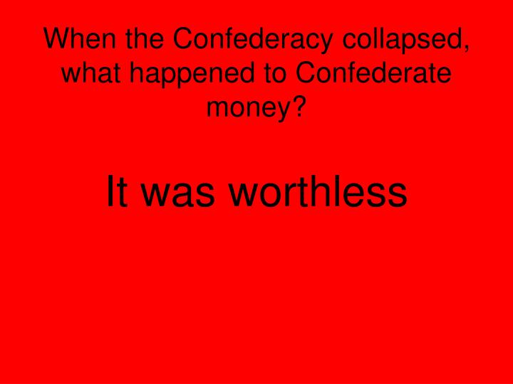 When the Confederacy collapsed, what happened to Confederate money?