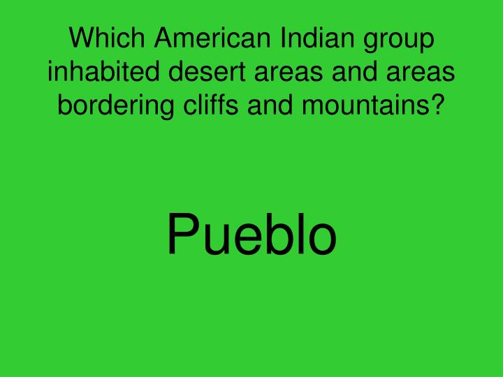 Which American Indian group inhabited desert areas and areas bordering cliffs and mountains?