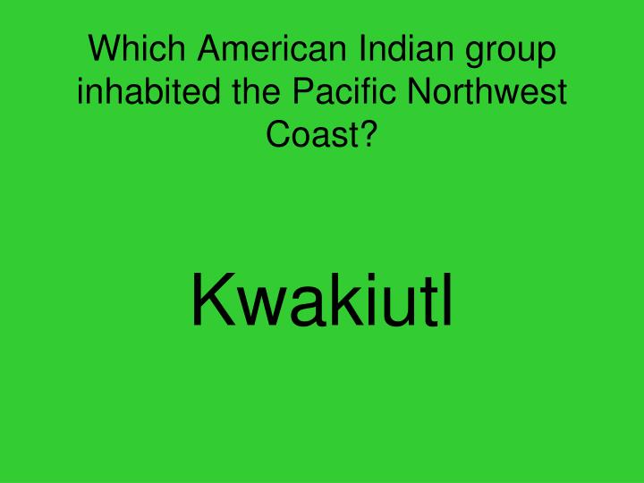 Which American Indian group inhabited the Pacific Northwest Coast?