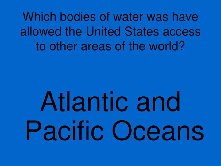 Which bodies of water was have allowed the United States access to other areas of the world?