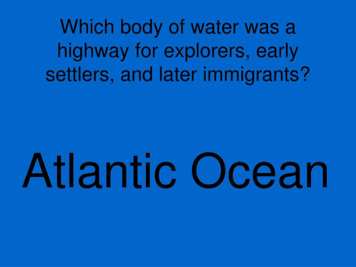 Which body of water was a highway for explorers, early settlers, and later immigrants?