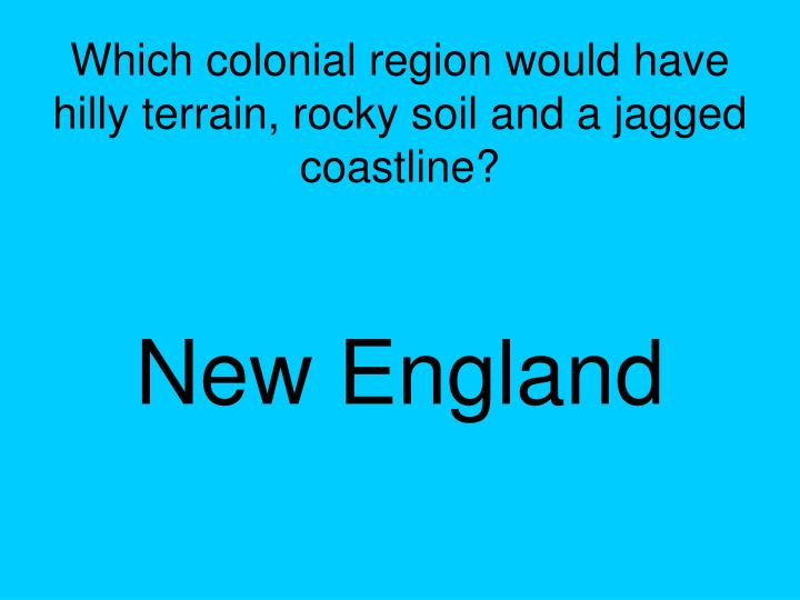 Which colonial region would have hilly terrain, rocky soil and a jagged coastline?