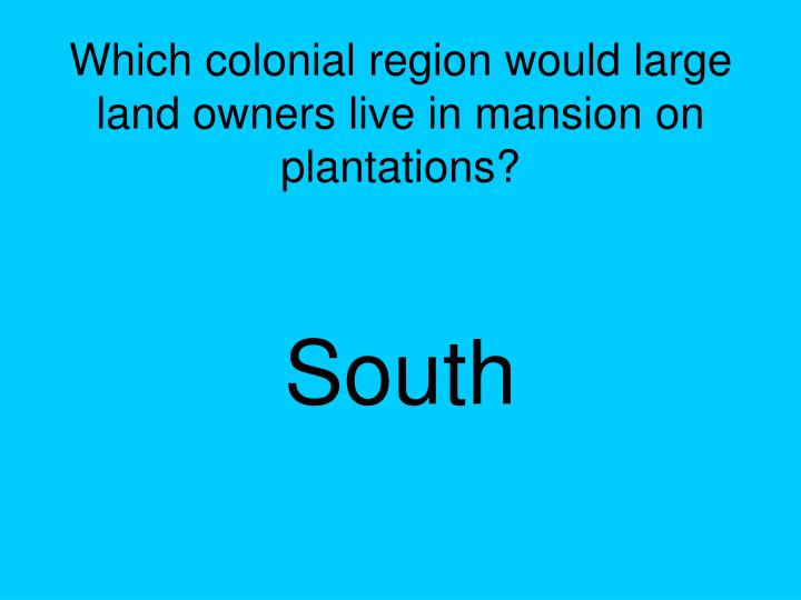 Which colonial region would large land owners live in mansion on plantations?