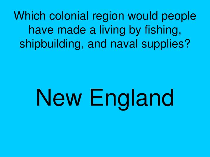 Which colonial region would people have made a living by fishing, shipbuilding, and naval supplies?