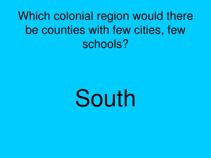 Which colonial region would there be counties with few cities, few schools?