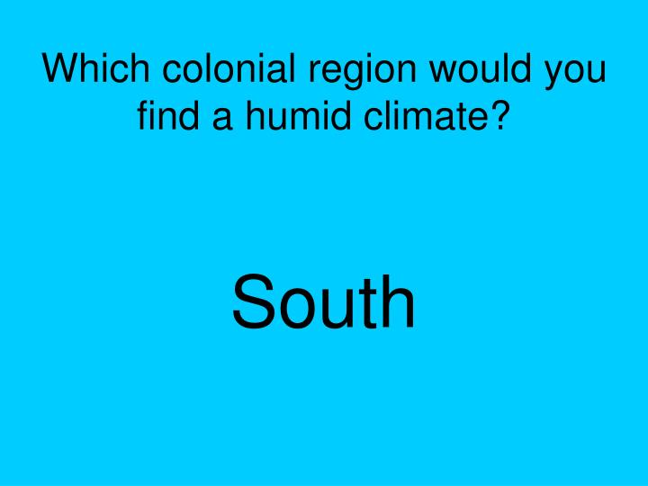 Which colonial region would you find a humid climate?
