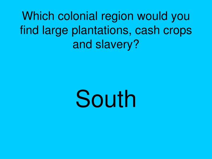 Which colonial region would you find large plantations, cash crops and slavery?
