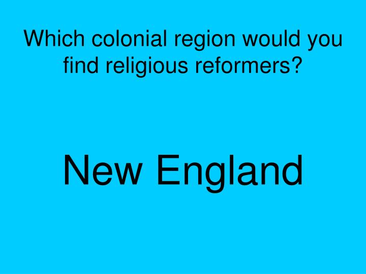 Which colonial region would you find religious reformers?