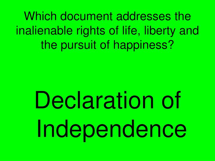 Which document addresses the inalienable rights of life, liberty and the pursuit of happiness?