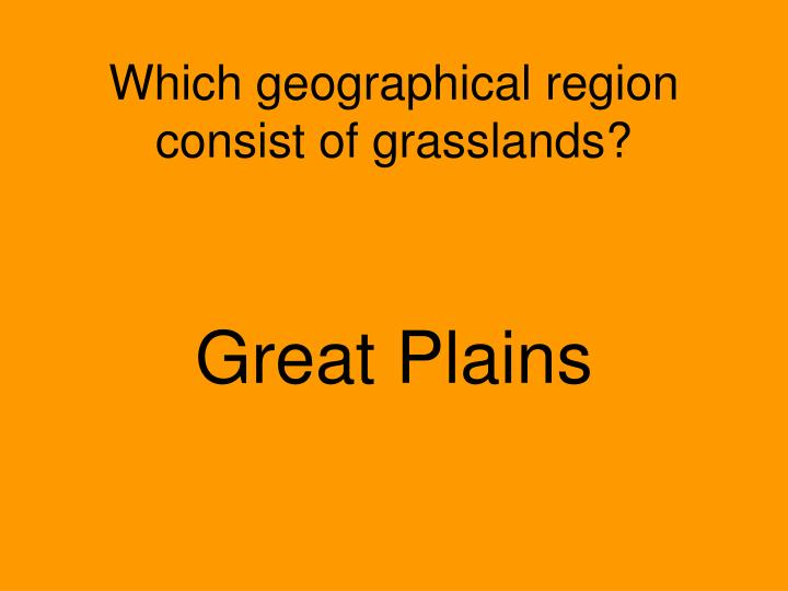 Which geographical region consist of grasslands?