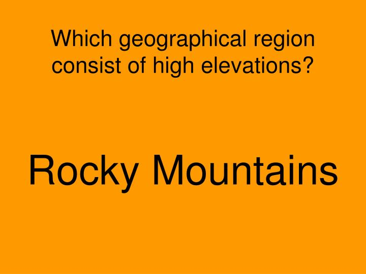 Which geographical region consist of high elevations?