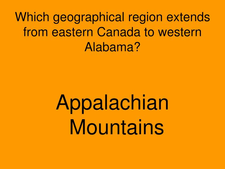 Which geographical region extends from eastern Canada to western Alabama?