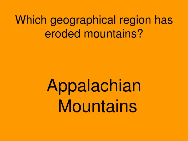 Which geographical region has eroded mountains?