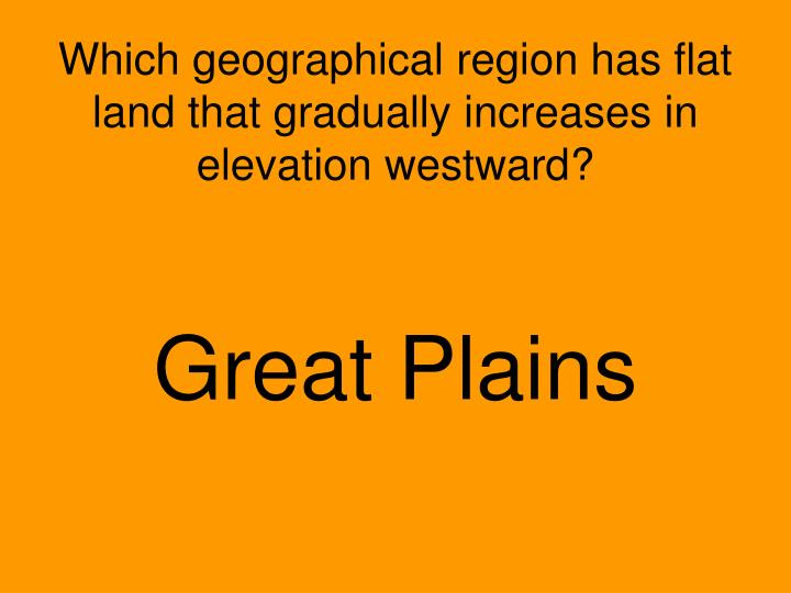 Which geographical region has flat land that gradually increases in elevation westward?