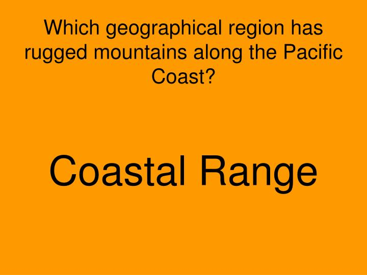 Which geographical region has rugged mountains along the Pacific Coast?
