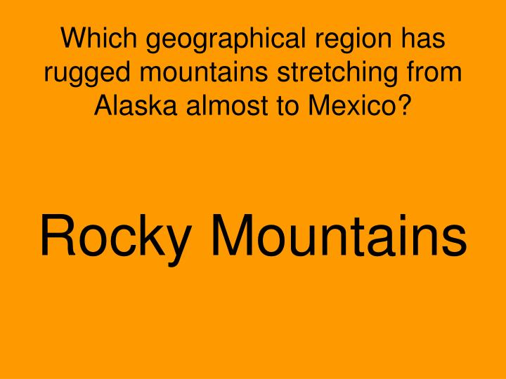 Which geographical region has rugged mountains stretching from Alaska almost to Mexico?