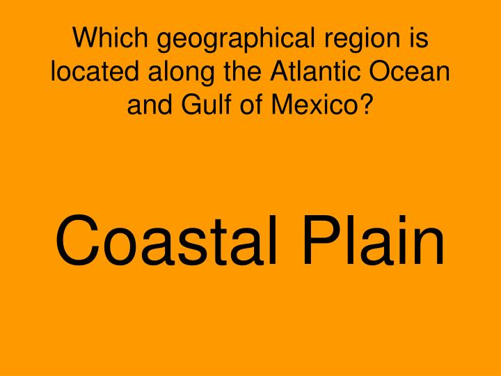 Which geographical region is located along the Atlantic Ocean and Gulf of Mexico?