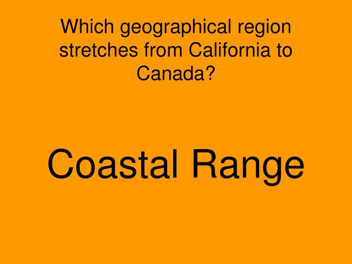 Which geographical region stretches from California to Canada?