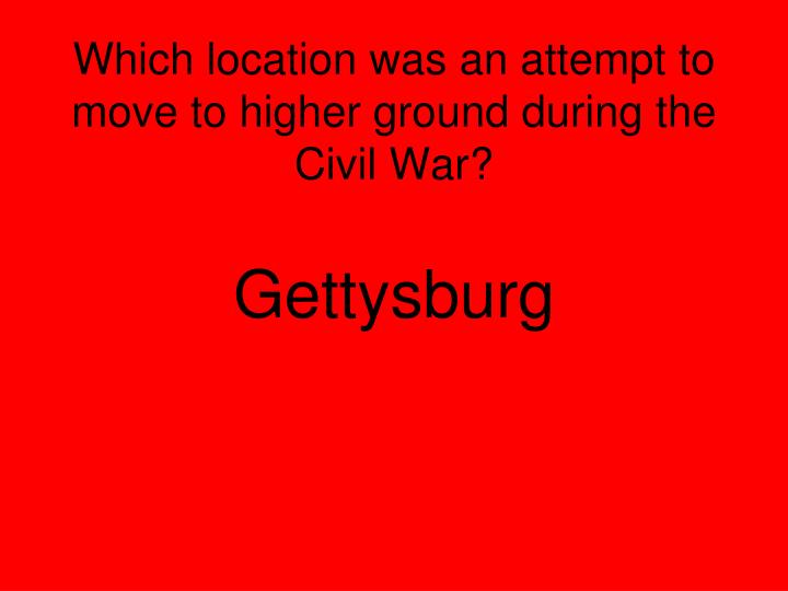 Which location was an attempt to move to higher ground during the Civil War?