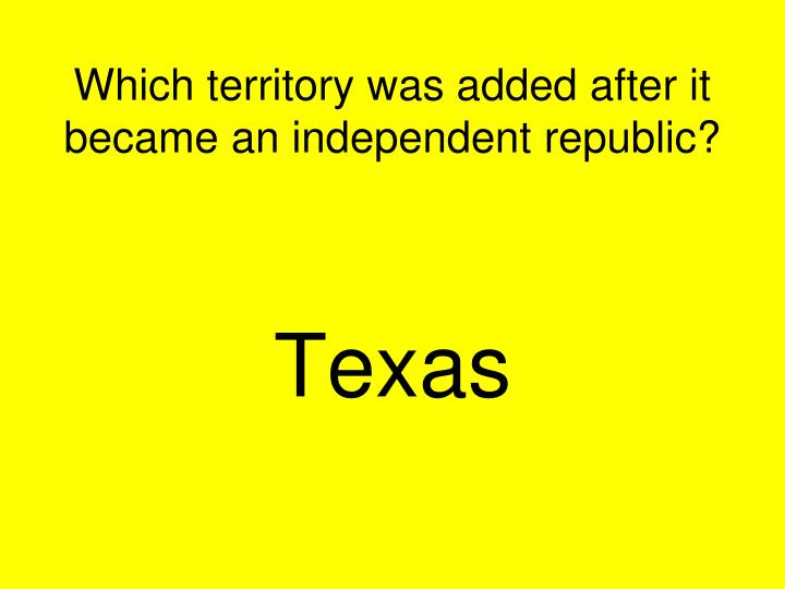 Which territory was added after it became an independent republic?