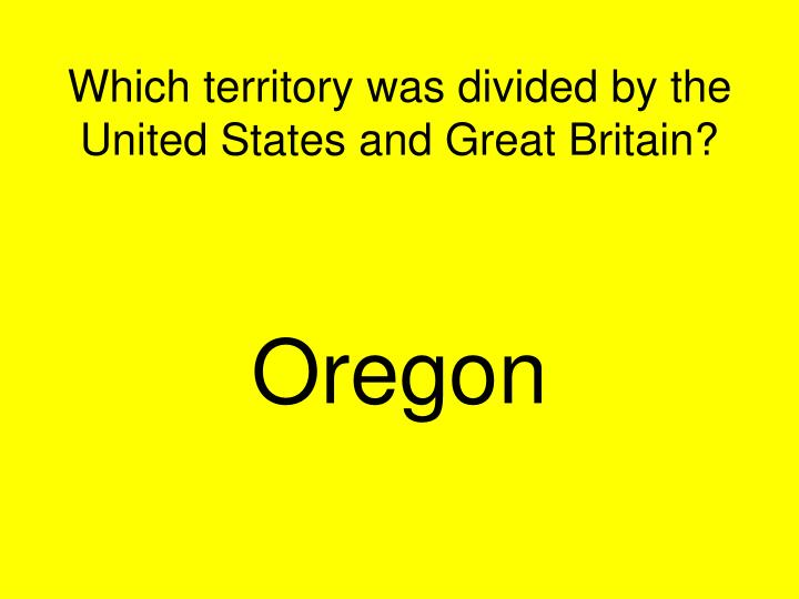 Which territory was divided by the United States and Great Britain?
