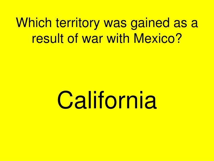 Which territory was gained as a result of war with Mexico?