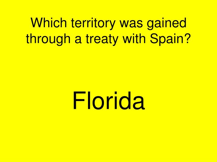 Which territory was gained through a treaty with Spain?