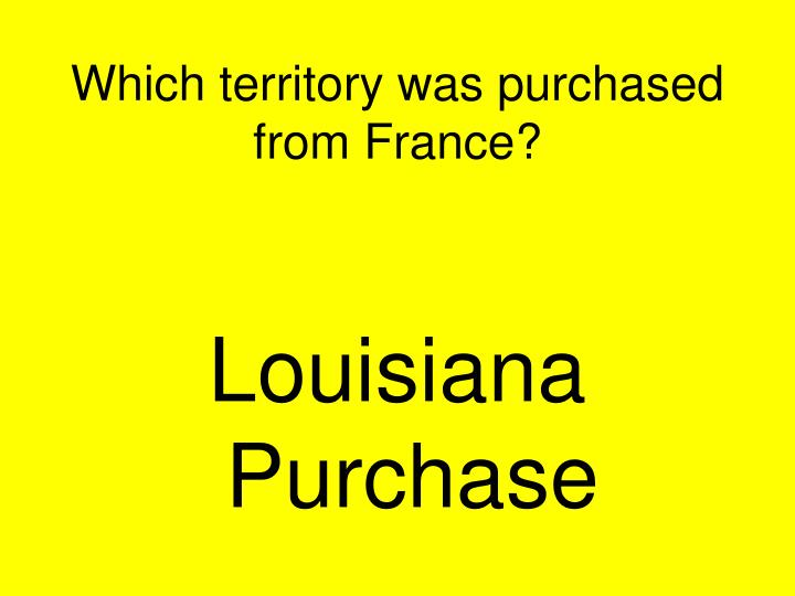 Which territory was purchased from France?