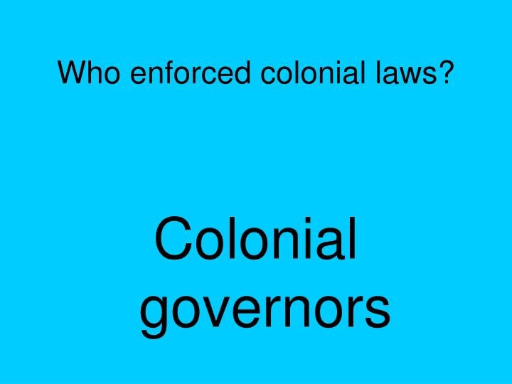 Who enforced colonial laws?