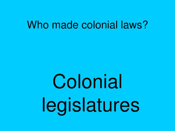 Who made colonial laws?