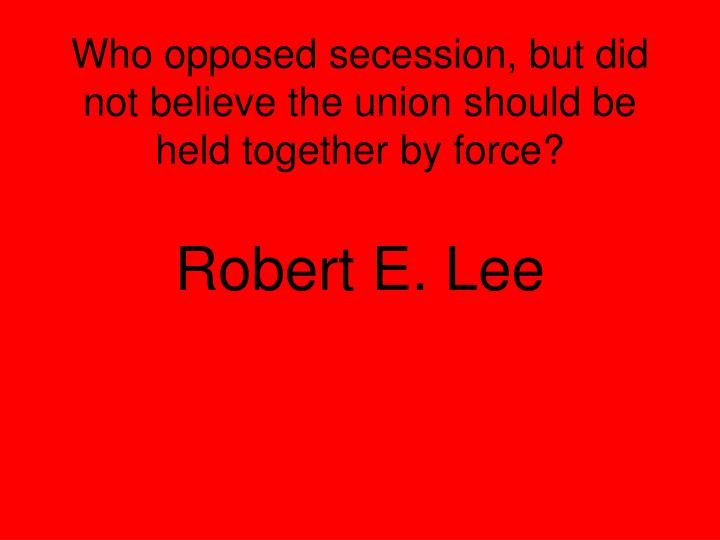 Who opposed secession, but did not believe the union should be held together by force?