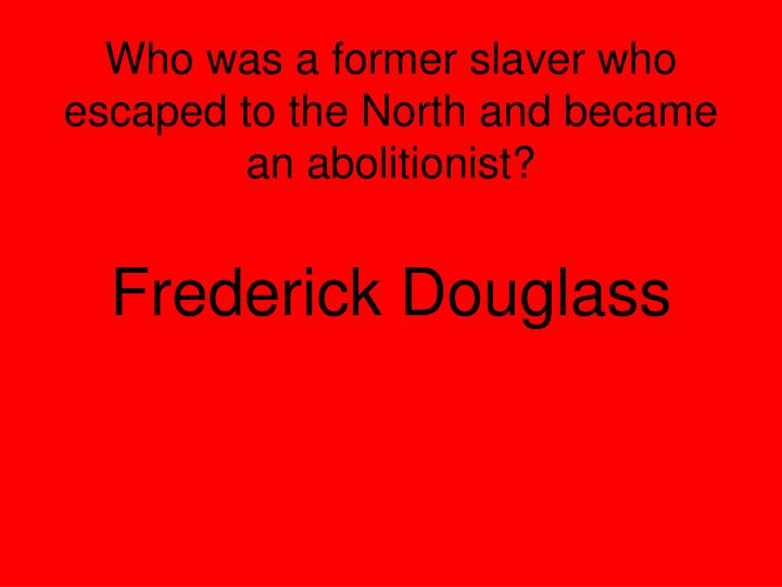 Who was a former slaver who escaped to the North and became an abolitionist?