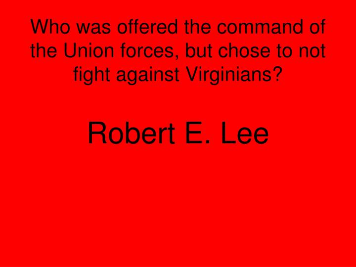 Who was offered the command of the Union forces, but chose to not fight against Virginians?