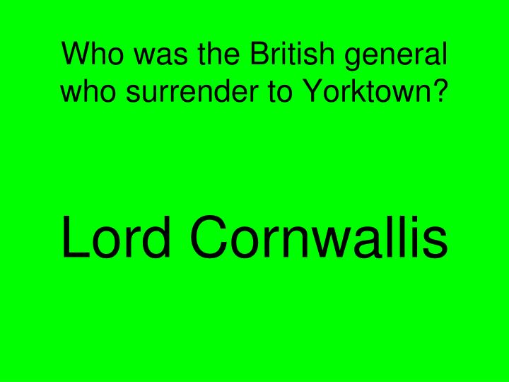 Who was the British general who surrender to Yorktown?