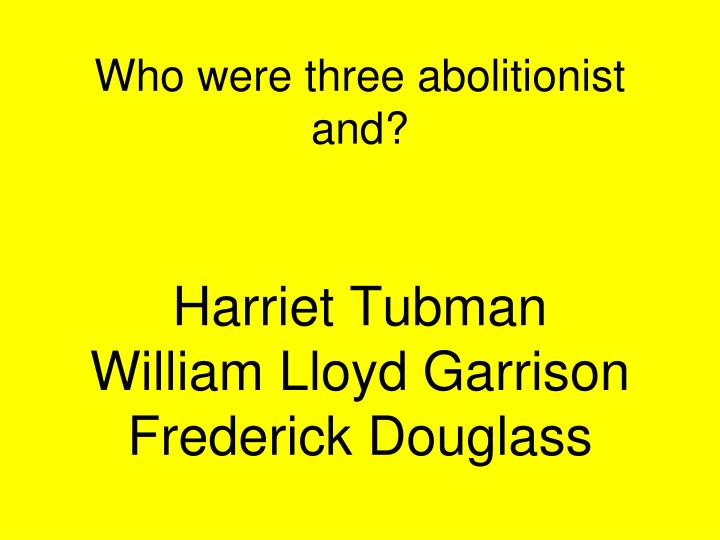 Who were three abolitionist and?