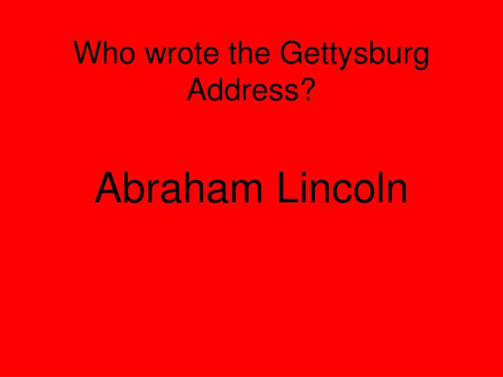 Who wrote the Gettysburg Address?