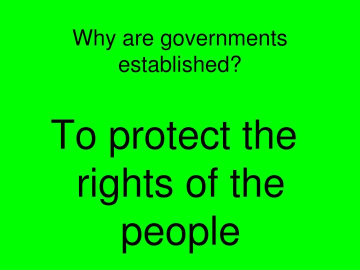 Why are governments established?