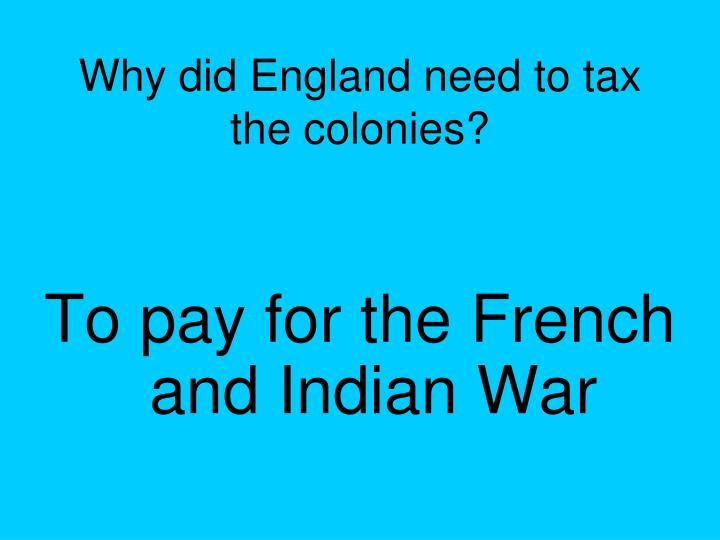 Why did England need to tax the colonies?