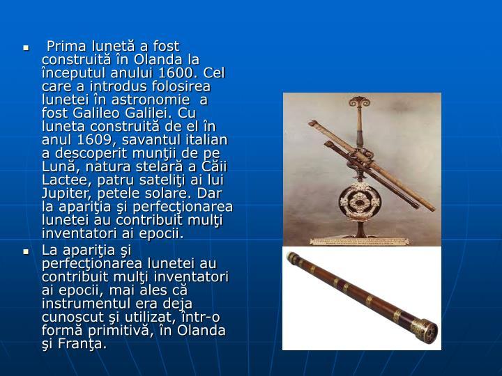 Prima lunetă a fost construită în Olanda la începutul anului 1600. Cel care a introdus folosirea lunetei în astronomie  a fost Galileo Galilei. Cu luneta construită de el în anul 1609, savantul italian a descoperit munţii de pe Lună, natura stelară a Căii Lactee, patru sateliţi ai lui Jupiter, petele solare. Dar la apariţia şi perfecţionarea lunetei au contribuit mulţi inventatori ai epocii.