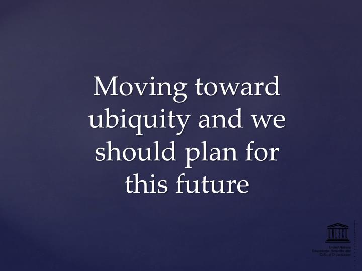 Moving toward ubiquity and we should plan for this future